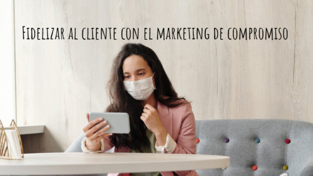 Fidelizar al cliente con el marketing de compromiso